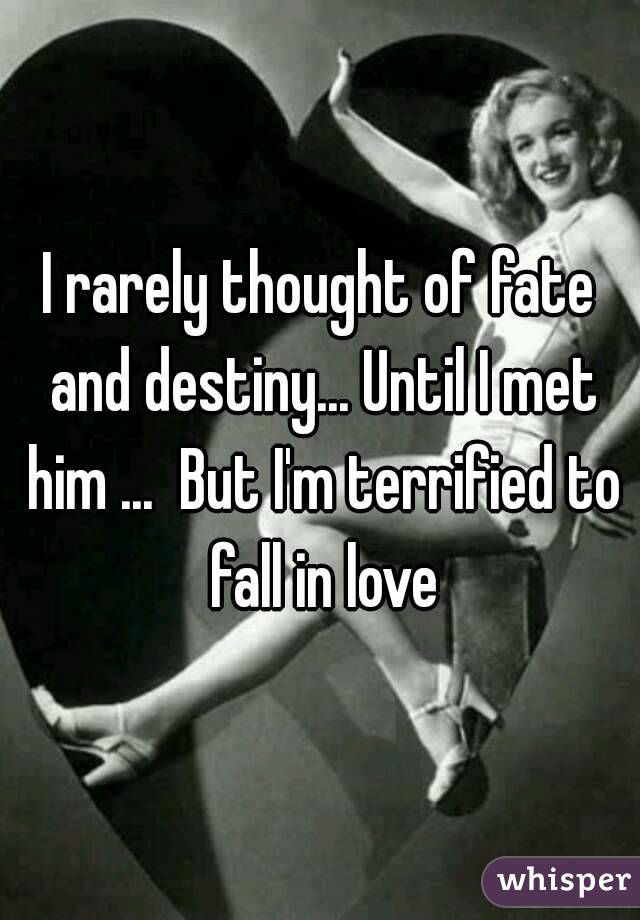 I rarely thought of fate and destiny... Until I met him ...  But I'm terrified to fall in love
