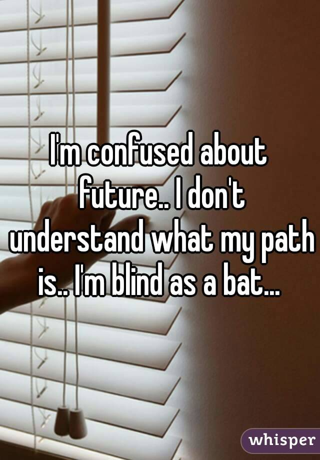 I'm confused about future.. I don't understand what my path is.. I'm blind as a bat...