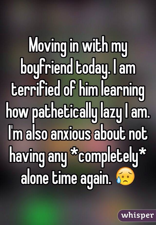 Moving in with my boyfriend today. I am terrified of him learning how pathetically lazy I am. I'm also anxious about not having any *completely* alone time again. 😥