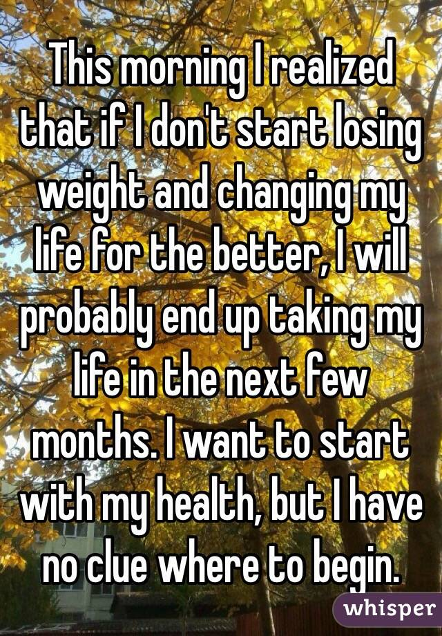 This morning I realized that if I don't start losing weight and changing my life for the better, I will probably end up taking my life in the next few months. I want to start with my health, but I have no clue where to begin.