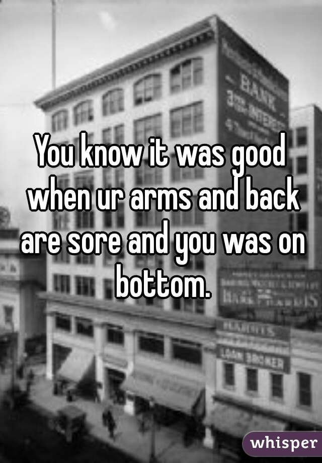 You know it was good when ur arms and back are sore and you was on bottom.