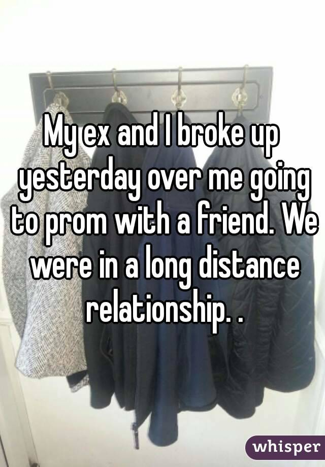 My ex and I broke up yesterday over me going to prom with a friend. We were in a long distance relationship. .