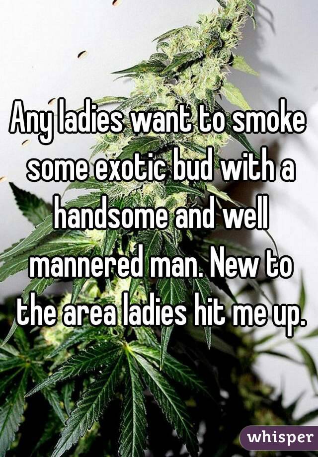 Any ladies want to smoke some exotic bud with a handsome and well mannered man. New to the area ladies hit me up.