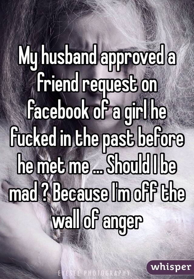 My husband approved a friend request on facebook of a girl he fucked in the past before he met me ... Should I be mad ? Because I'm off the wall of anger