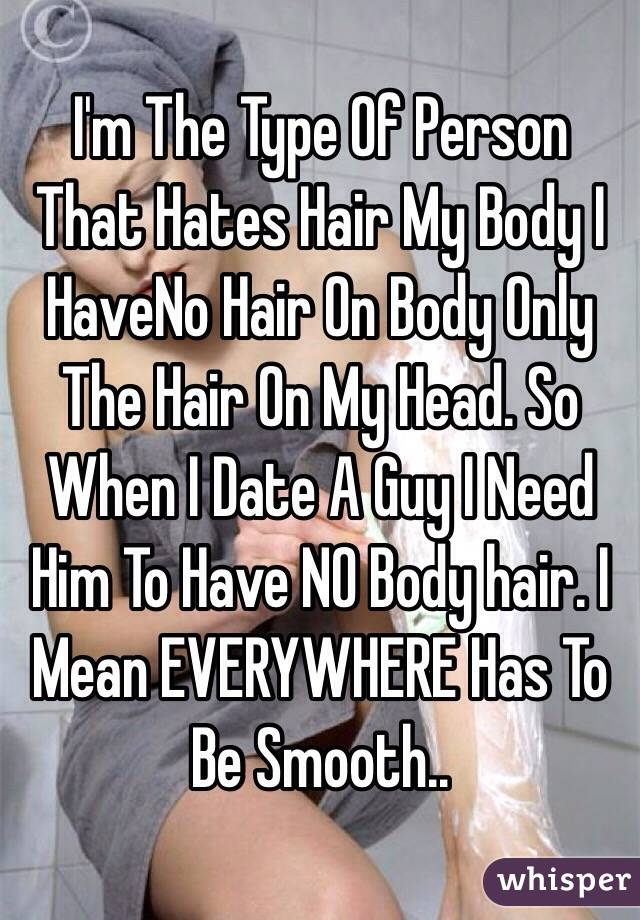 I'm The Type Of Person That Hates Hair My Body I HaveNo Hair On Body Only The Hair On My Head. So When I Date A Guy I Need Him To Have NO Body hair. I Mean EVERYWHERE Has To Be Smooth..
