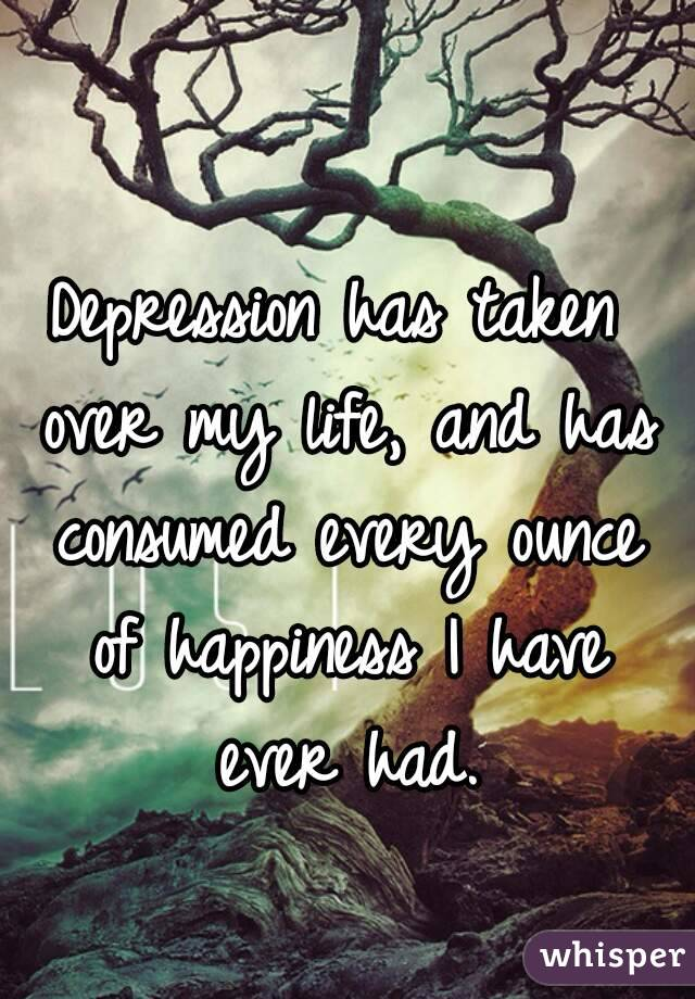 Depression has taken over my life, and has consumed every ounce of happiness I have ever had.