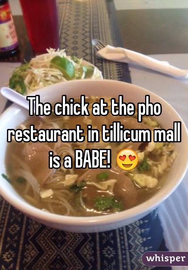 The chick at the pho restaurant in tillicum mall is a BABE! 😍