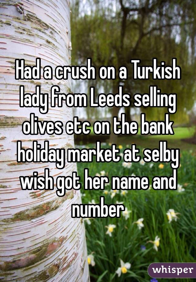 Had a crush on a Turkish lady from Leeds selling olives etc on the bank holiday market at selby wish got her name and number