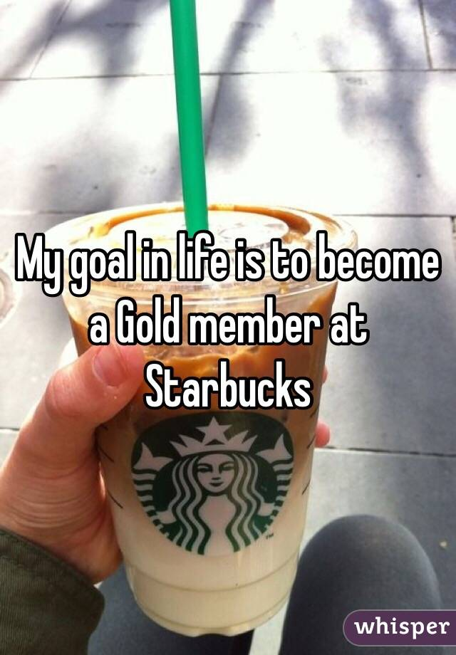 My goal in life is to become a Gold member at Starbucks