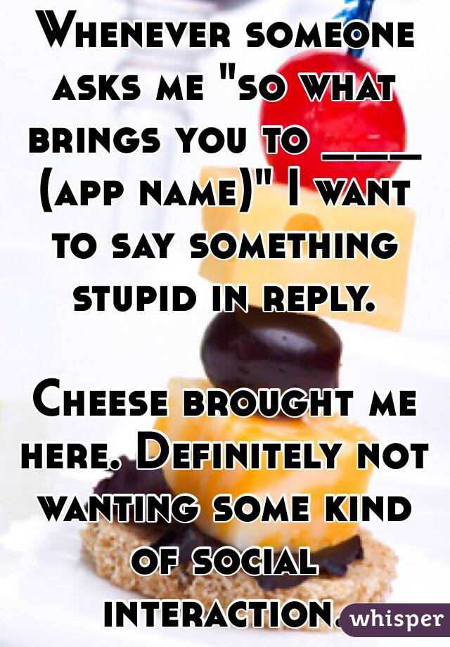 """Whenever someone asks me """"so what brings you to ___ (app name)"""" I want to say something stupid in reply.   Cheese brought me here. Definitely not wanting some kind of social interaction."""