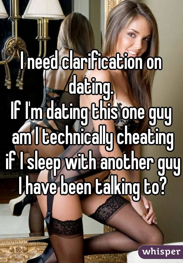 I need clarification on dating.  If I'm dating this one guy am I technically cheating if I sleep with another guy I have been talking to?