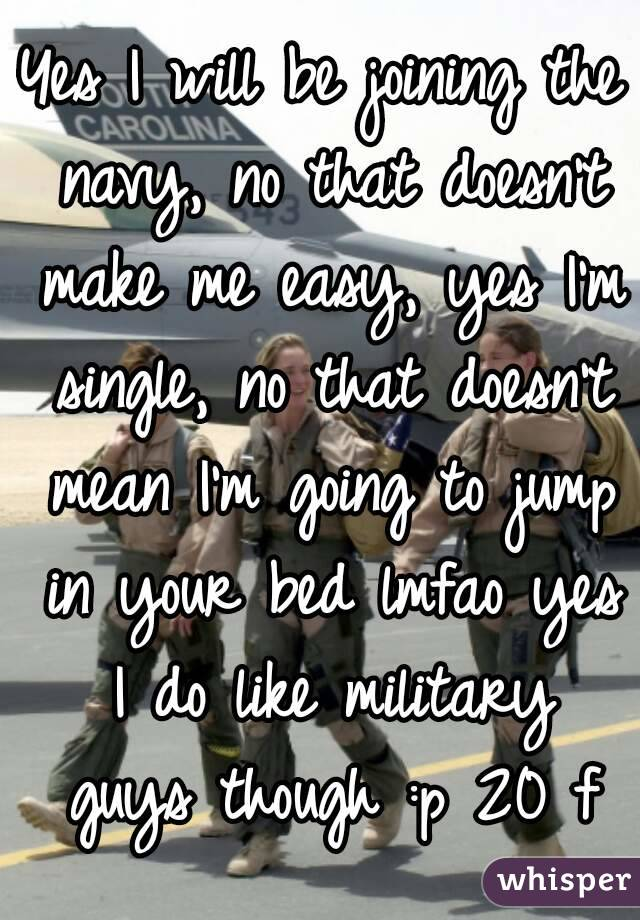 Yes I will be joining the navy, no that doesn't make me easy, yes I'm single, no that doesn't mean I'm going to jump in your bed lmfao yes I do like military guys though :p 20 f