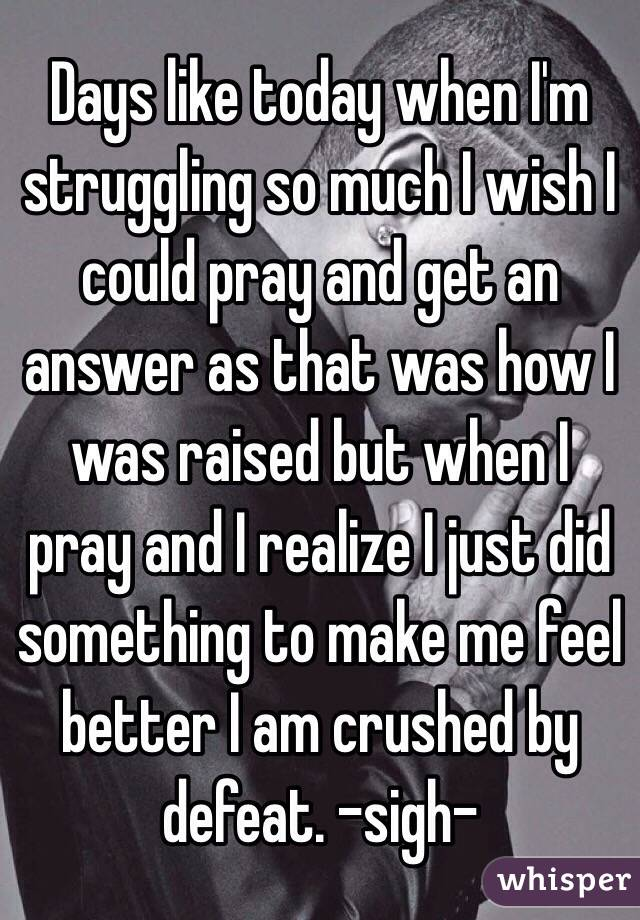 Days like today when I'm struggling so much I wish I could pray and get an answer as that was how I was raised but when I pray and I realize I just did something to make me feel better I am crushed by defeat. -sigh-