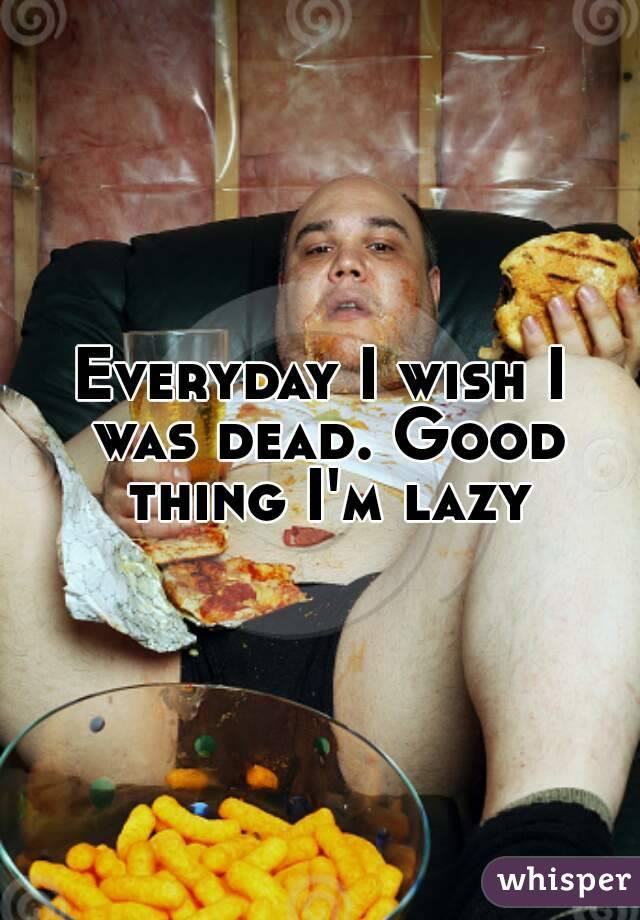 Everyday I wish I was dead. Good thing I'm lazy