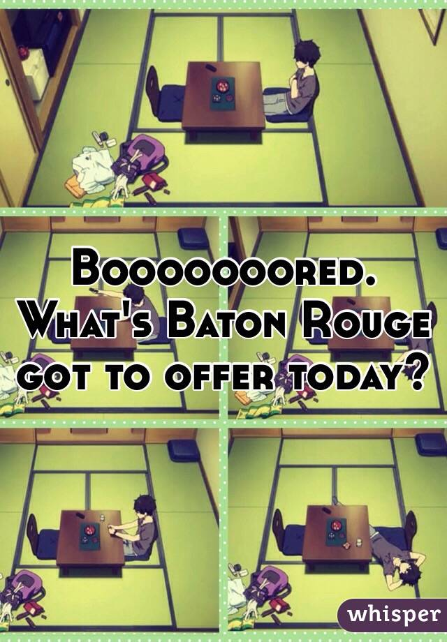Booooooored. What's Baton Rouge got to offer today?