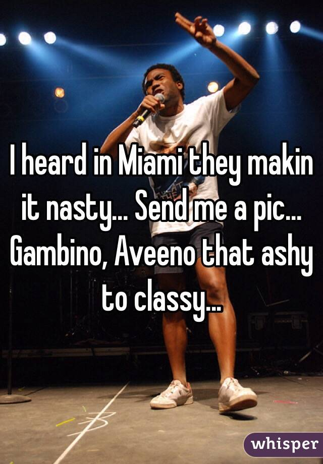 I heard in Miami they makin it nasty... Send me a pic... Gambino, Aveeno that ashy to classy...