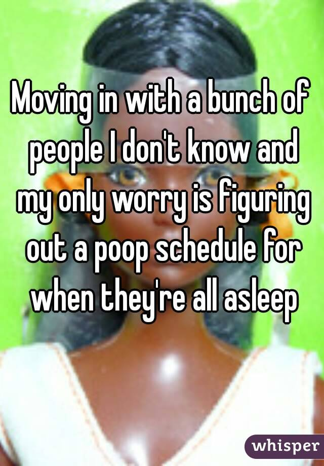 Moving in with a bunch of people I don't know and my only worry is figuring out a poop schedule for when they're all asleep