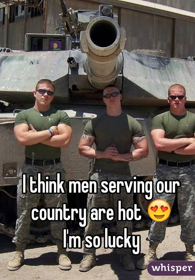 I think men serving our country are hot 😍 I'm so lucky