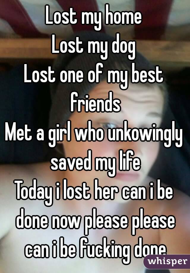 Lost my home Lost my dog Lost one of my best friends Met a girl who unkowingly saved my life Today i lost her can i be done now please please can i be fucking done