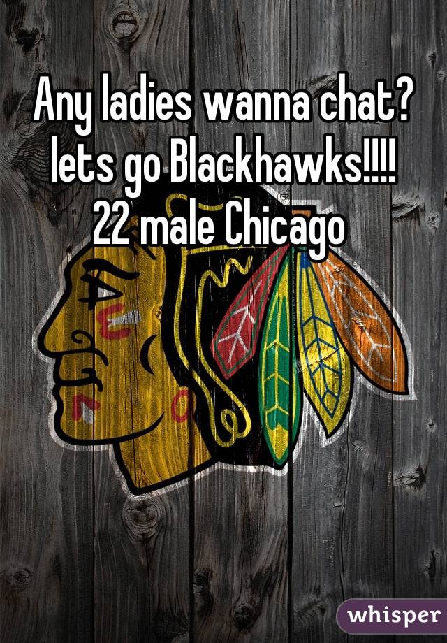 Any ladies wanna chat? lets go Blackhawks!!!! 22 male Chicago