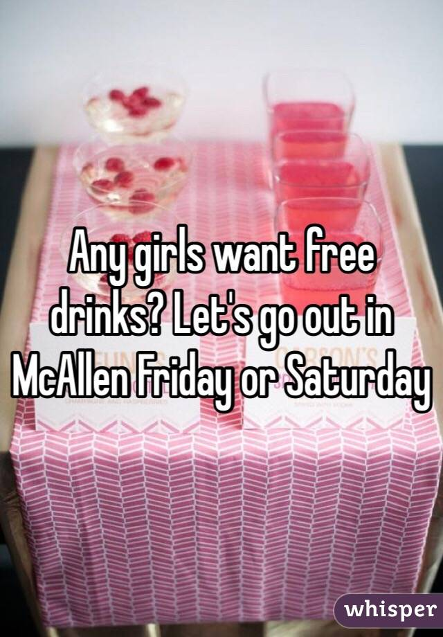 Any girls want free drinks? Let's go out in McAllen Friday or Saturday