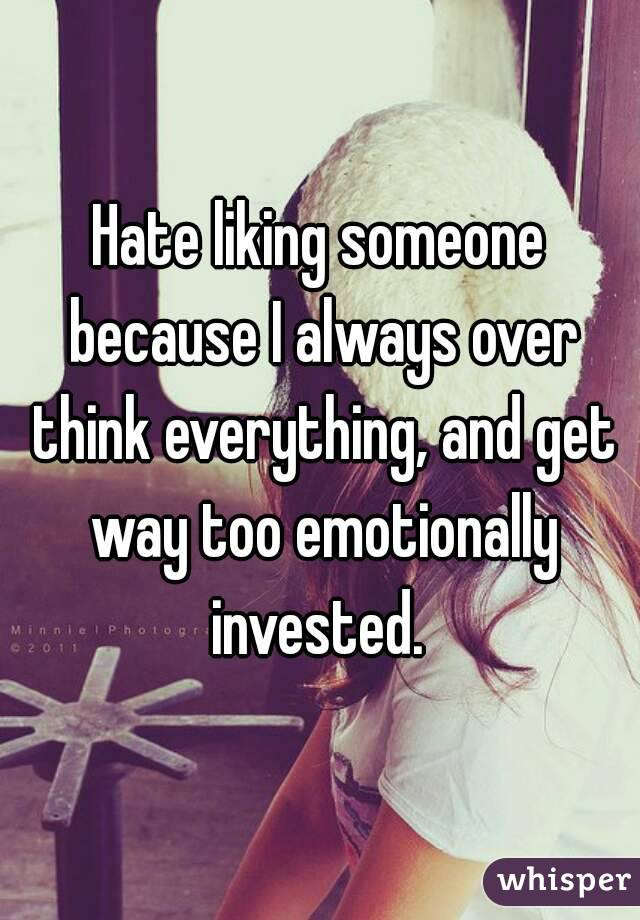 Hate liking someone because I always over think everything, and get way too emotionally invested.
