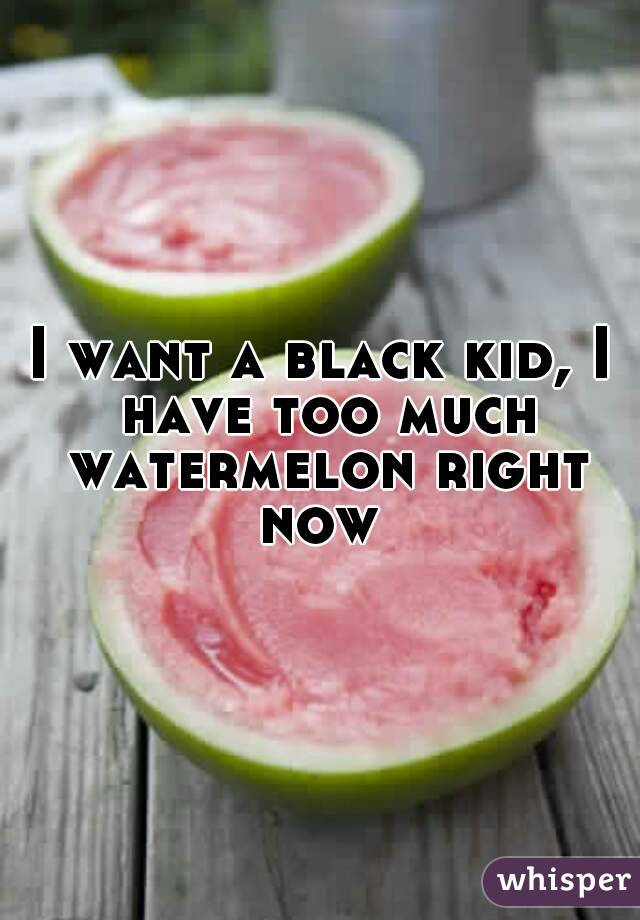 I want a black kid, I have too much watermelon right now