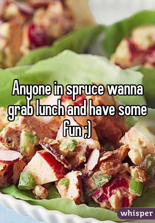 Anyone in spruce wanna grab lunch and have some fun ;)