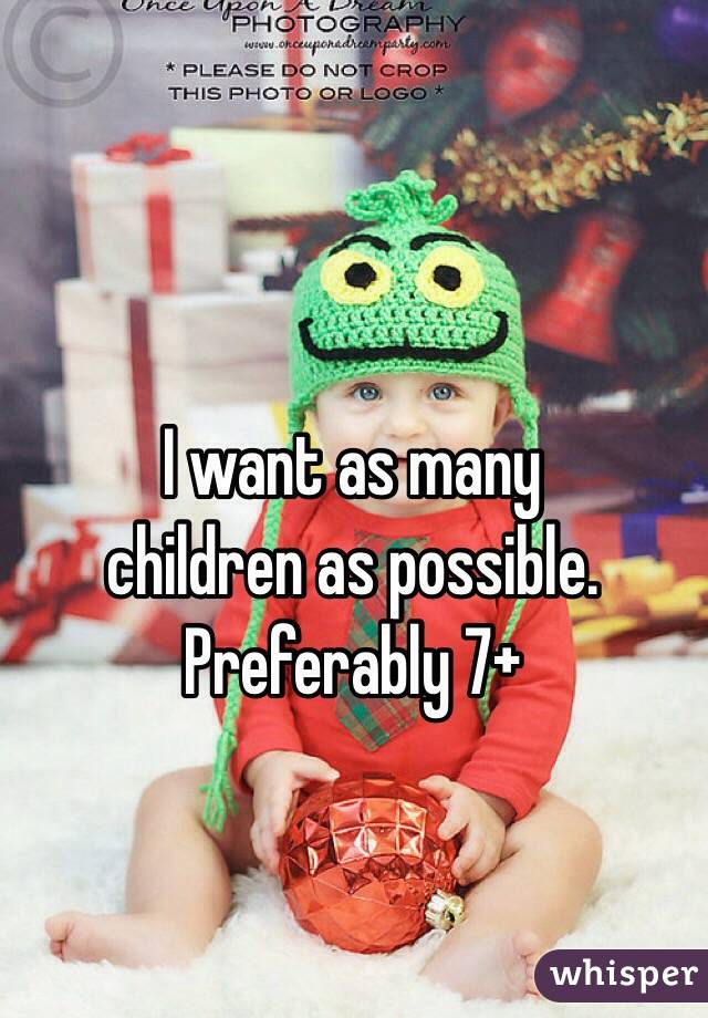 I want as many children as possible. Preferably 7+
