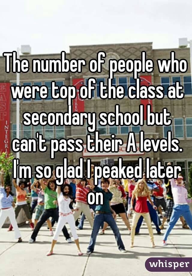 The number of people who were top of the class at secondary school but can't pass their A levels. I'm so glad I peaked later on