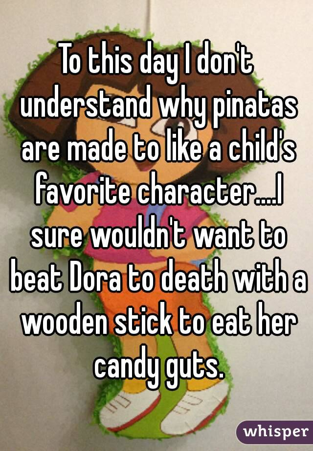 To this day I don't understand why pinatas are made to like a child's favorite character....I sure wouldn't want to beat Dora to death with a wooden stick to eat her candy guts.