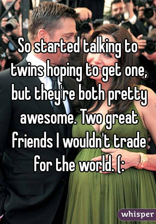 So started talking to twins hoping to get one, but they're both pretty awesome. Two great friends I wouldn't trade for the world. (: