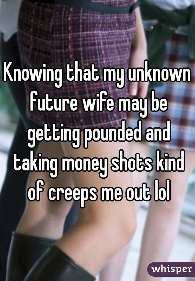 Knowing that my unknown future wife may be getting pounded and taking money shots kind of creeps me out lol