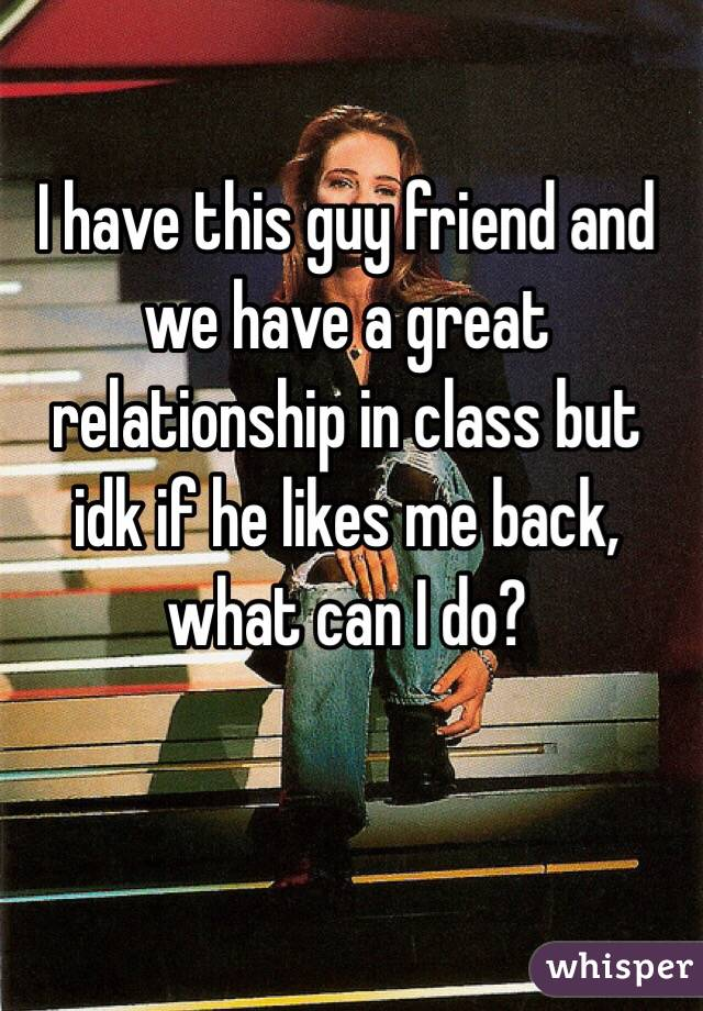 I have this guy friend and we have a great relationship in class but idk if he likes me back, what can I do?