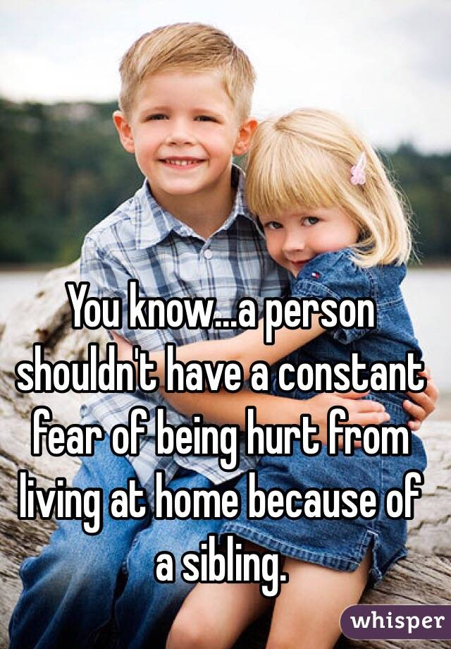 You know...a person shouldn't have a constant fear of being hurt from living at home because of a sibling.