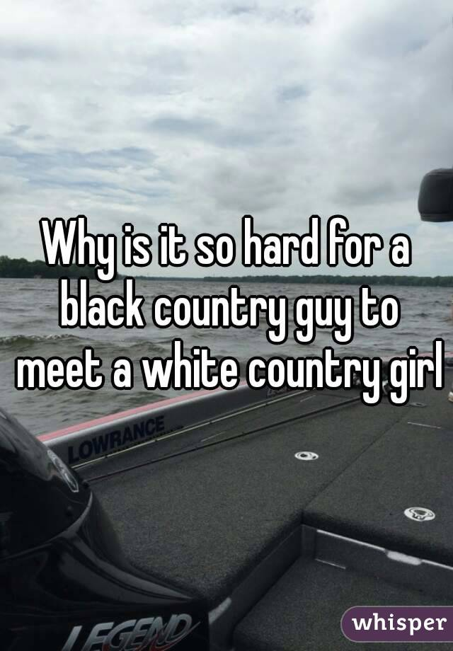Why is it so hard for a black country guy to meet a white country girl