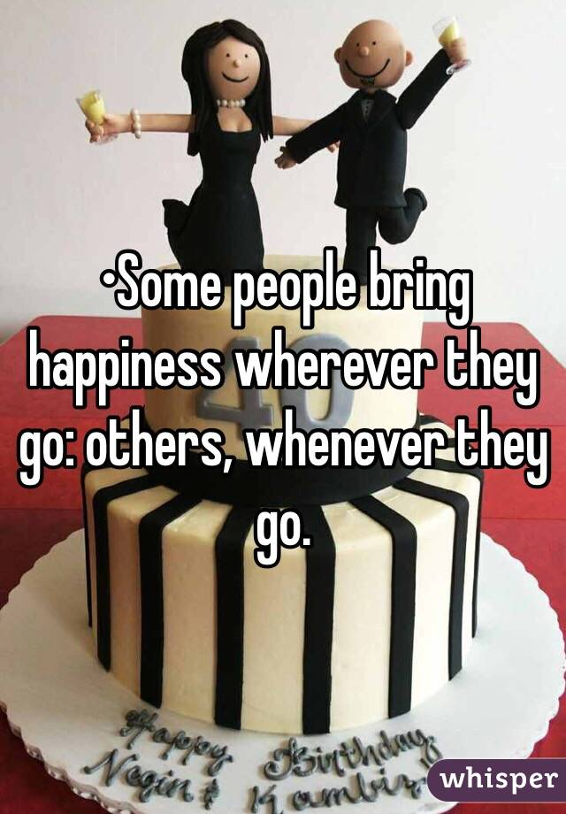 •Some people bring happiness wherever they go: others, whenever they go.