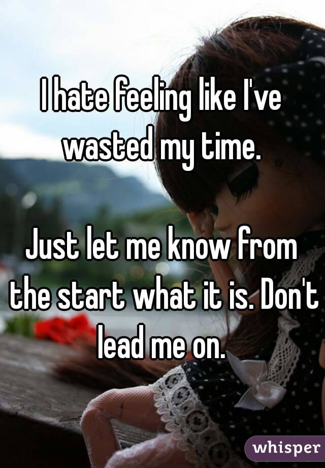 I hate feeling like I've wasted my time.   Just let me know from the start what it is. Don't lead me on.