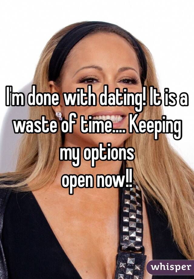 I'm done with dating! It is a waste of time.... Keeping my options  open now!!
