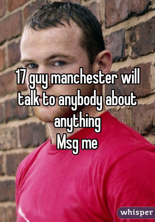 17 guy manchester will talk to anybody about anything  Msg me
