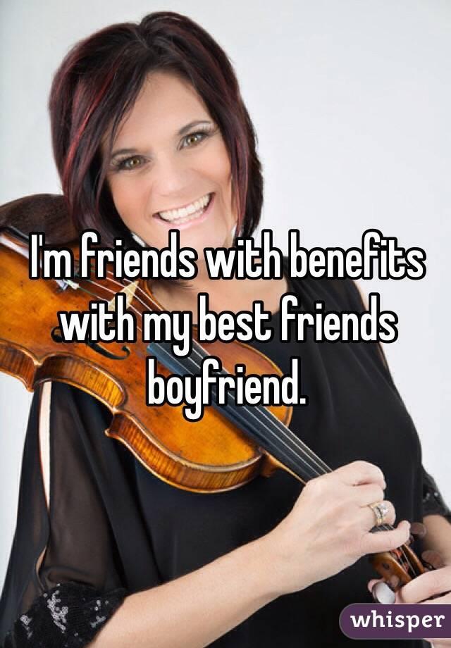 I'm friends with benefits with my best friends boyfriend.