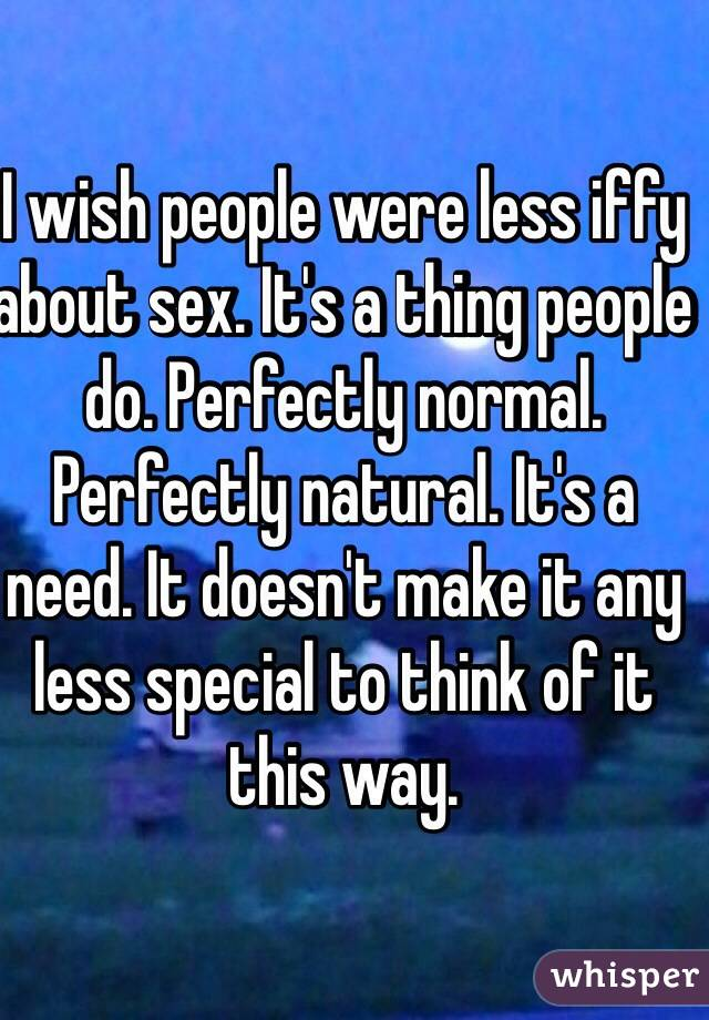 I wish people were less iffy about sex. It's a thing people do. Perfectly normal. Perfectly natural. It's a need. It doesn't make it any less special to think of it this way.