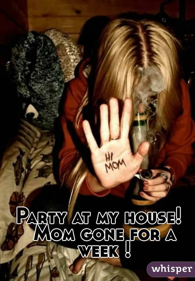 Party at my house!  Mom gone for a week !