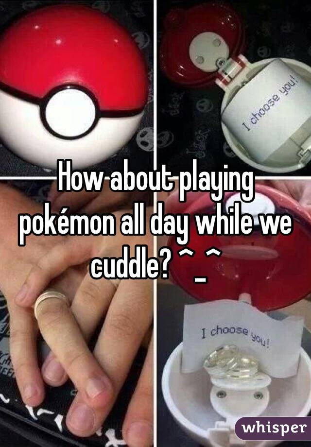 How about playing pokémon all day while we cuddle? ^_^