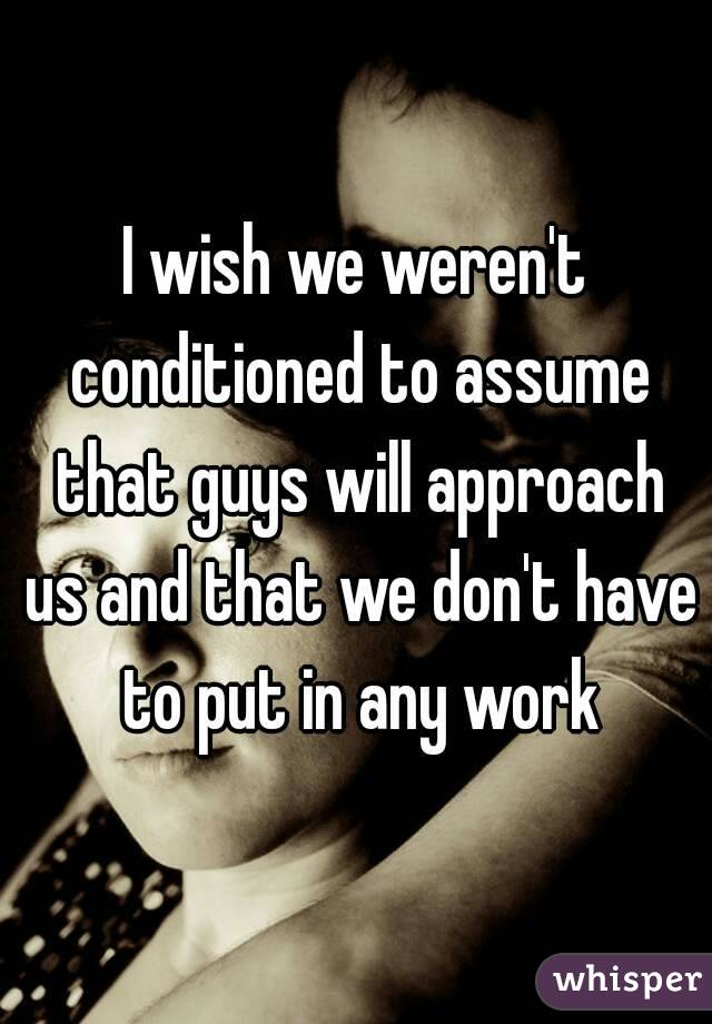 I wish we weren't conditioned to assume that guys will approach us and that we don't have to put in any work
