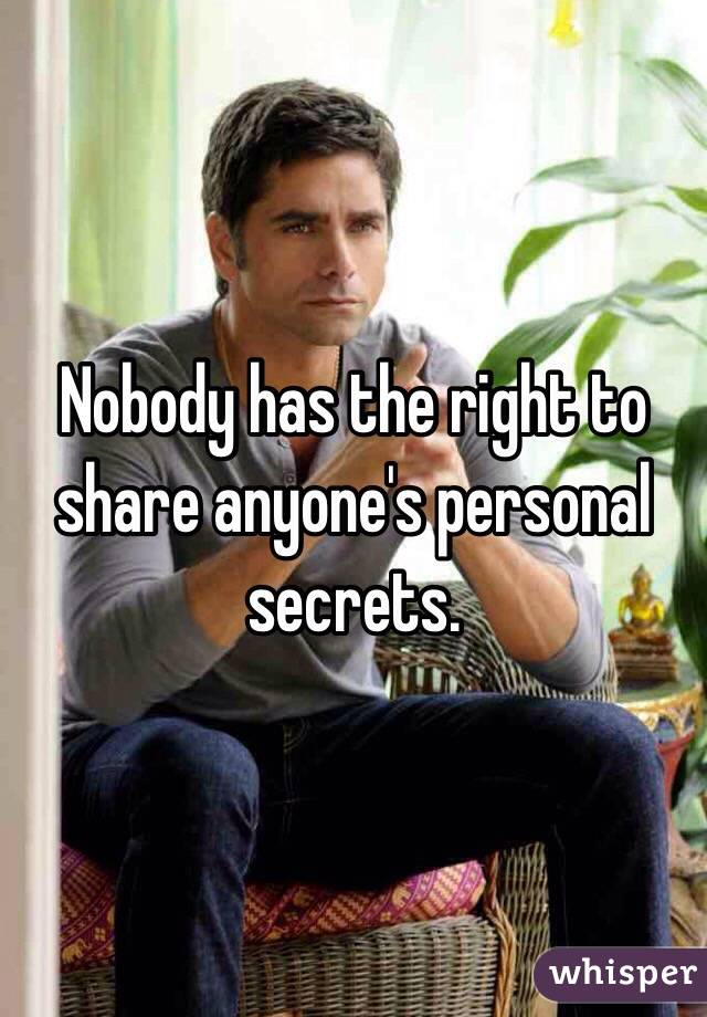 Nobody has the right to share anyone's personal secrets.