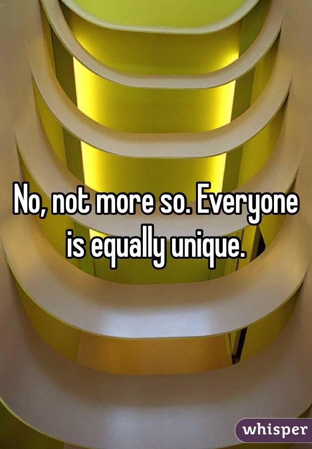 No, not more so. Everyone is equally unique.