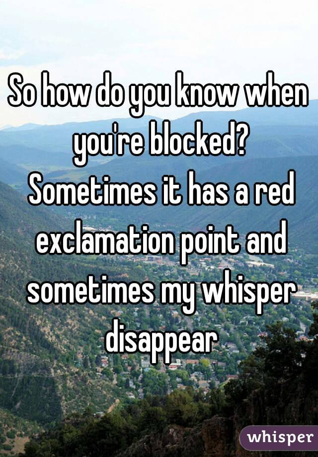 So how do you know when you're blocked? Sometimes it has a red exclamation point and sometimes my whisper disappear