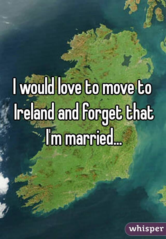 I would love to move to Ireland and forget that I'm married...
