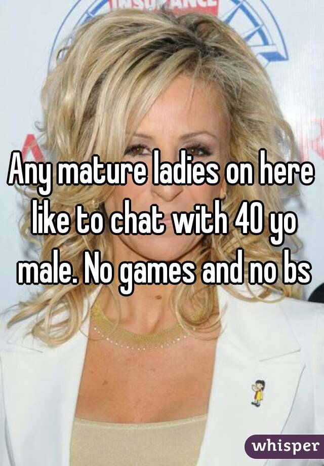 Any mature ladies on here like to chat with 40 yo male. No games and no bs